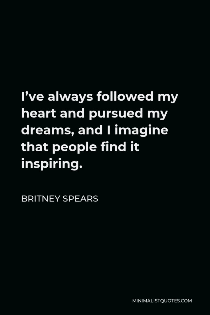 Britney Spears Quote - I've always followed my heart and pursued my dreams, and I imagine that people find it inspiring.