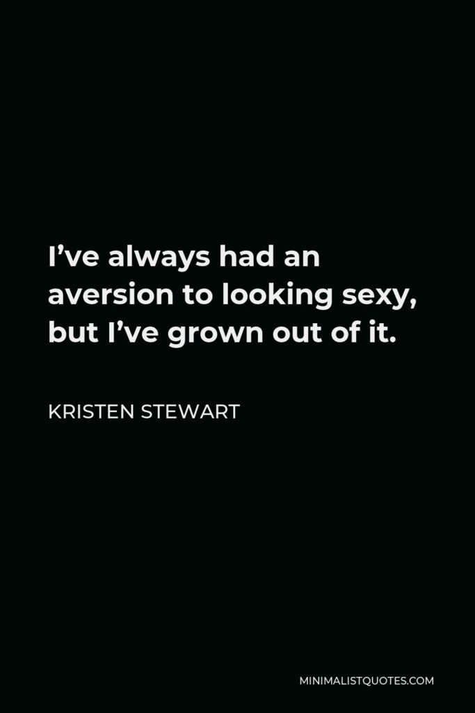 Kristen Stewart Quote - I've always had an aversion to looking sexy, but I've grown out of it.