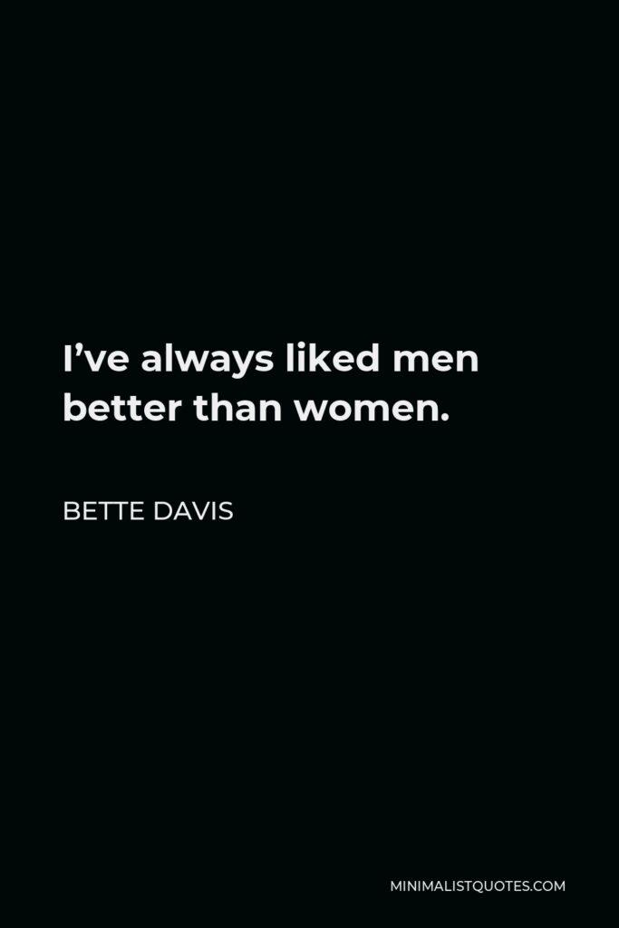 Bette Davis Quote - I've always liked men better than women.