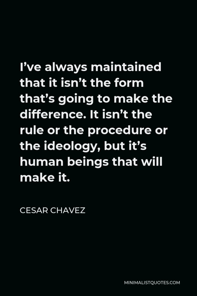 Cesar Chavez Quote - I've always maintained that it isn't the form that's going to make the difference. It isn't the rule or the procedure or the ideology, but it's human beings that will make it.