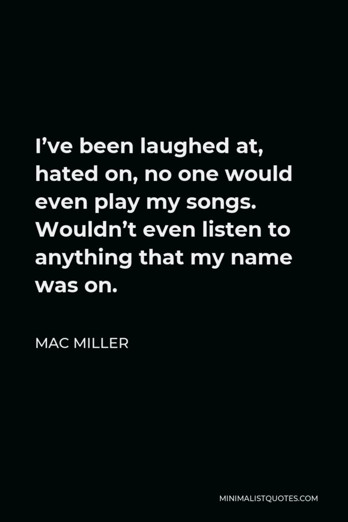 Mac Miller Quote - I've been laughed at, hated on, no one would even play my songs. Wouldn't even listen to anything that my name was on.