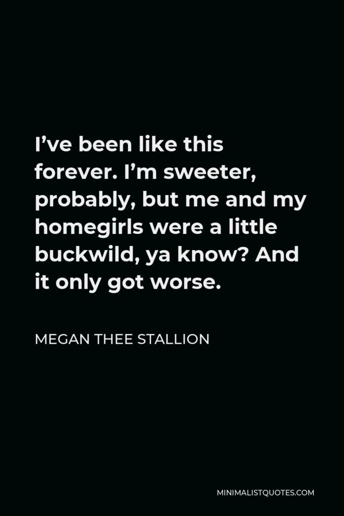 Megan Thee Stallion Quote - I've been like this forever. I'm sweeter, probably, but me and my homegirls were a little buckwild, ya know? And it only got worse.