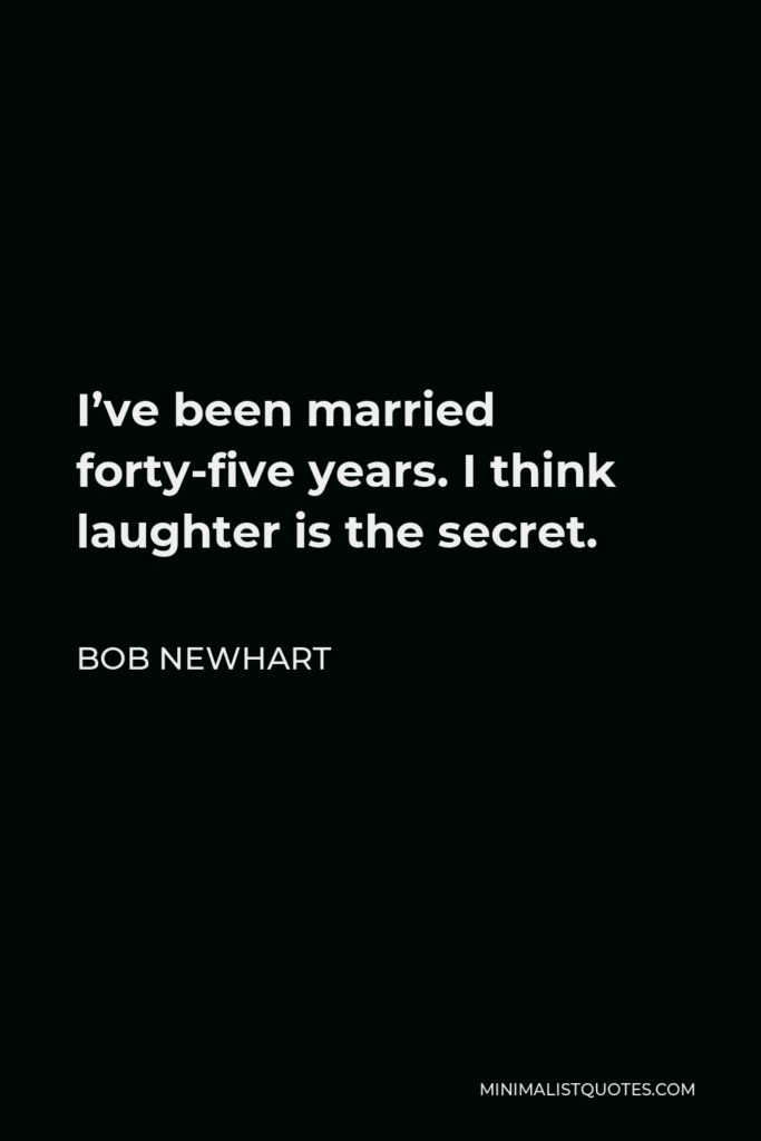 Bob Newhart Quote - I've been married forty-five years. I think laughter is the secret.