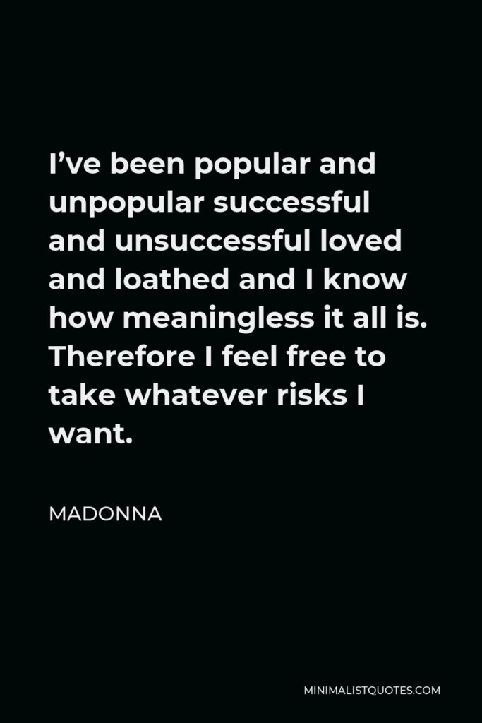Madonna Quote - I've been popular and unpopular successful and unsuccessful loved and loathed and I know how meaningless it all is. Therefore I feel free to take whatever risks I want.