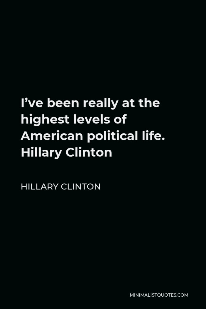 Hillary Clinton Quote - I've been really at the highest levels of American political life. Hillary Clinton