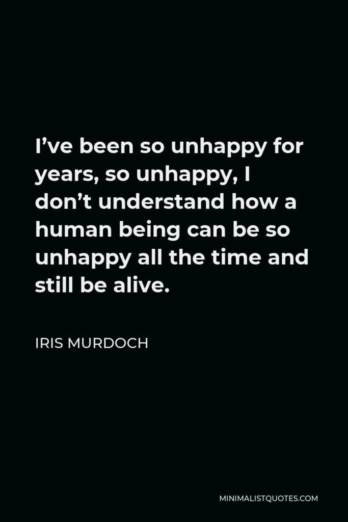 Iris Murdoch Quote - I've been so unhappy for years, so unhappy, I don't understand how a human being can be so unhappy all the time and still be alive.