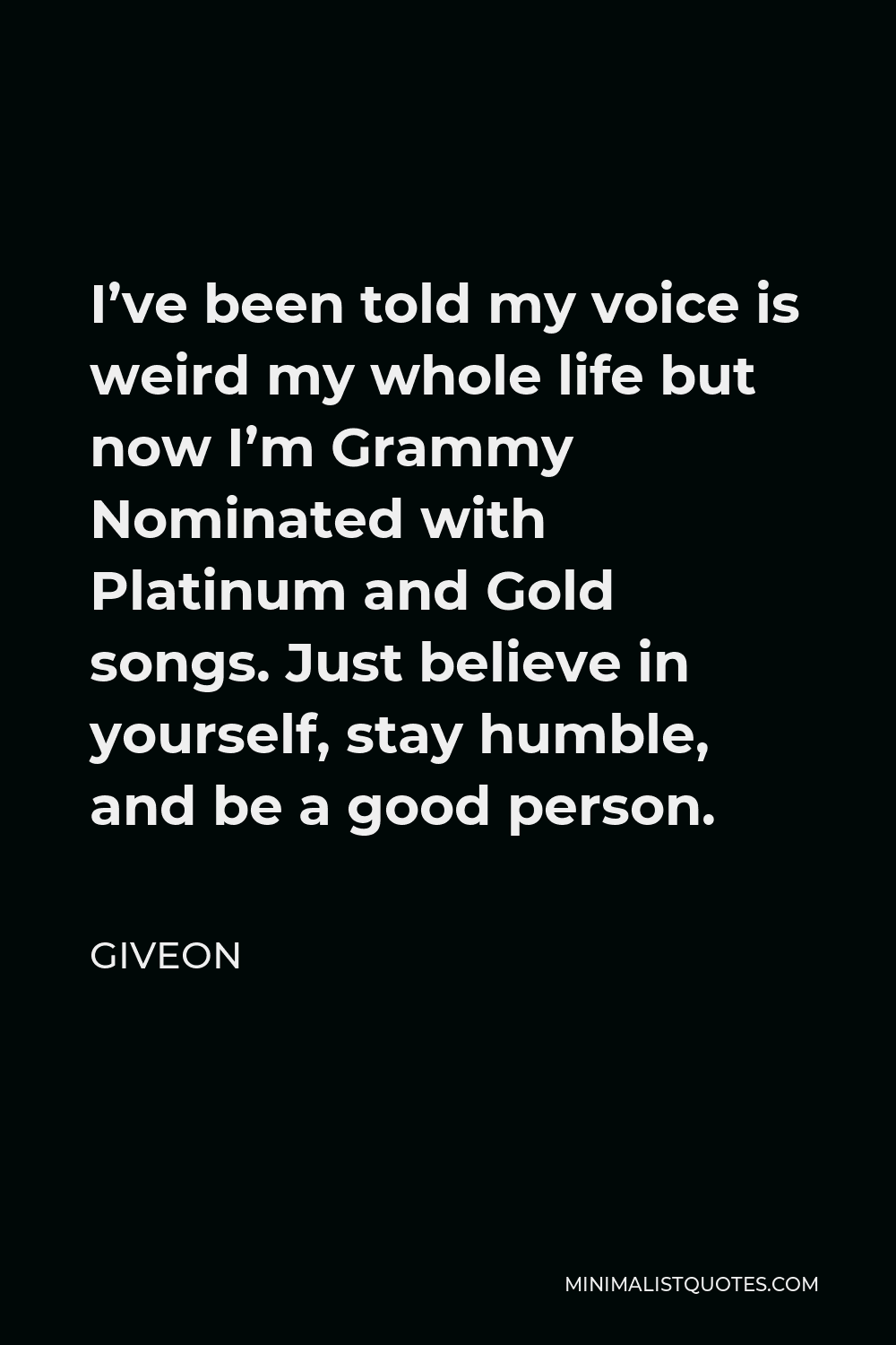Giveon Quote - I've been told my voice is weird my whole life but now I'm Grammy Nominated with Platinum and Gold songs. Just believe in yourself, stay humble, and be a good person.