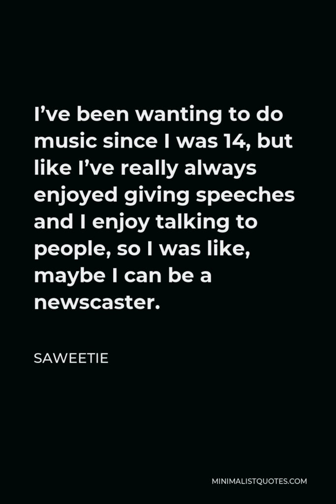 Saweetie Quote - I've been wanting to do music since I was 14, but like I've really always enjoyed giving speeches and I enjoy talking to people, so I was like, maybe I can be a newscaster.