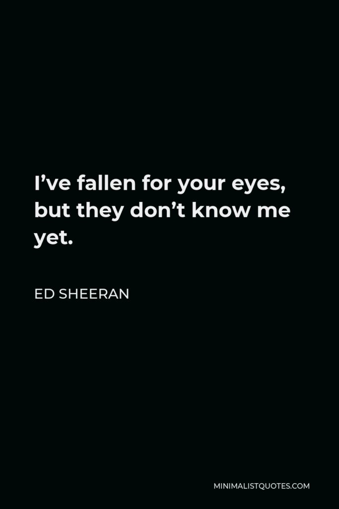 Ed Sheeran Quote - I've fallen for your eyes, but they don't know me yet.