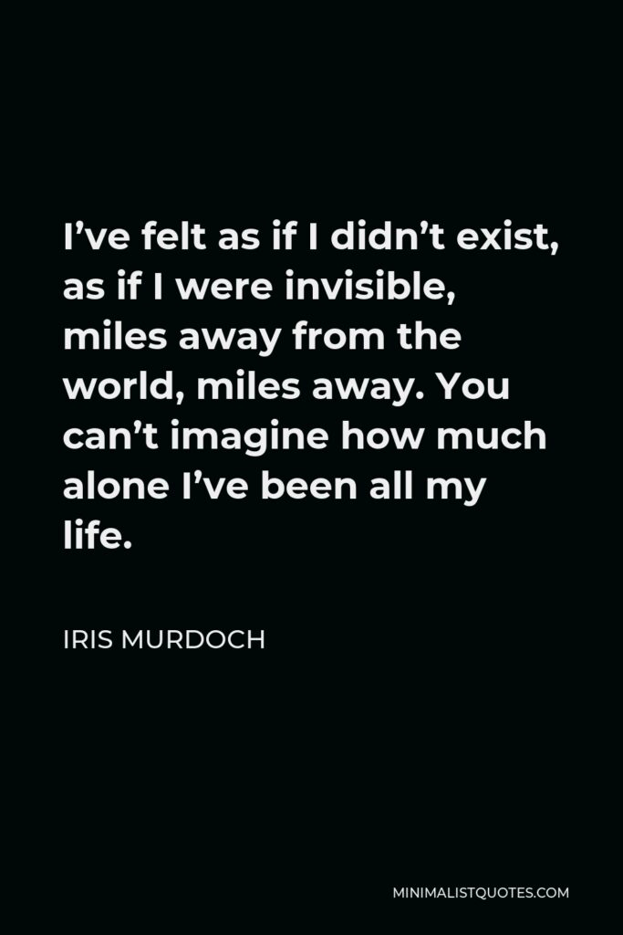 Iris Murdoch Quote - I've felt as if I didn't exist, as if I were invisible, miles away from the world, miles away. You can't imagine how much alone I've been all my life.