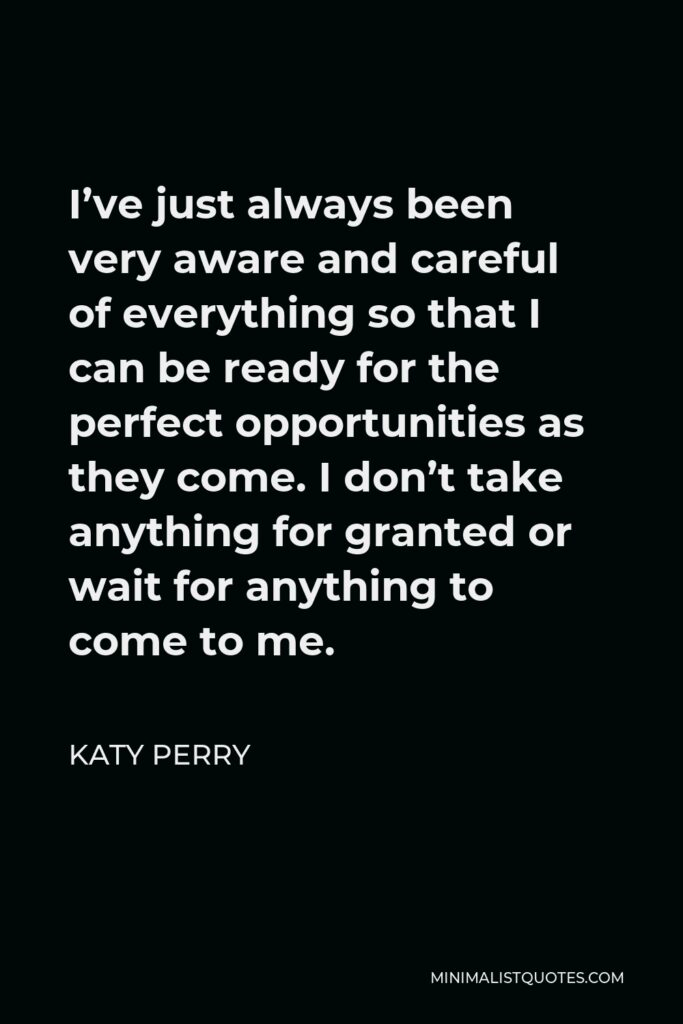 Katy Perry Quote - I've just always been very aware and careful of everything so that I can be ready for the perfect opportunities as they come. I don't take anything for granted or wait for anything to come to me.