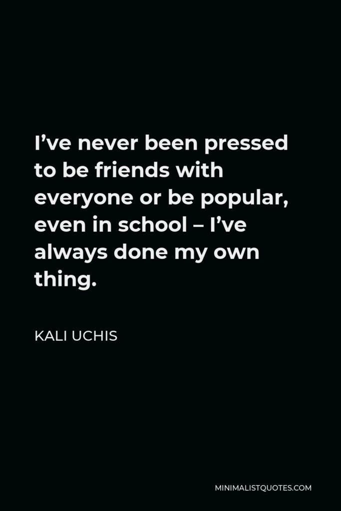 Kali Uchis Quote - I've never been pressed to be friends with everyone or be popular, even in school – I've always done my own thing.