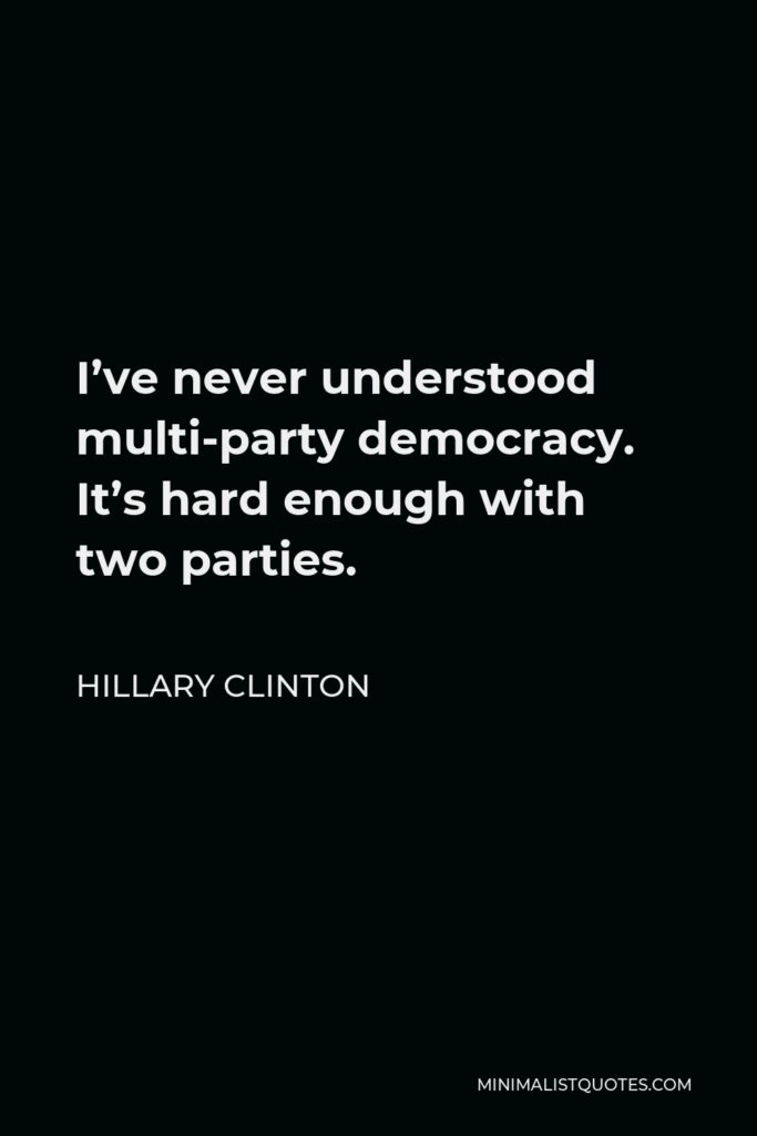 Hillary Clinton Quote - I've never understood multi-party democracy. It's hard enough with two parties.