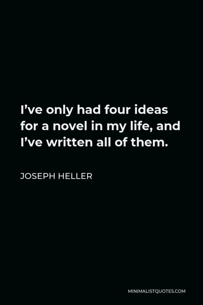 Joseph Heller Quote - I've only had four ideas for a novel in my life, and I've written all of them.
