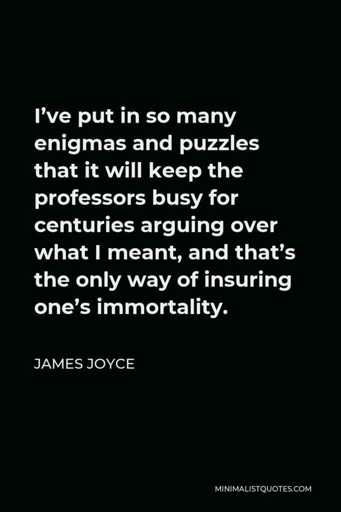 James Joyce Quote - I've put in so many enigmas and puzzles that it will keep the professors busy for centuries arguing over what I meant, and that's the only way of insuring one's immortality.