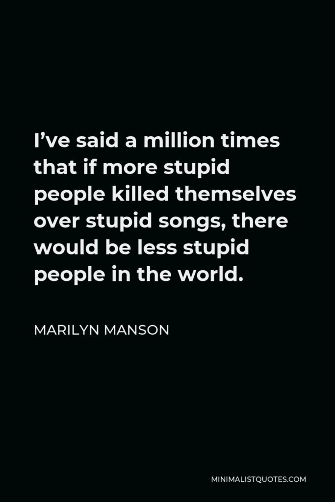 Marilyn Manson Quote - I've said a million times that if more stupid people killed themselves over stupid songs, there would be less stupid people in the world.