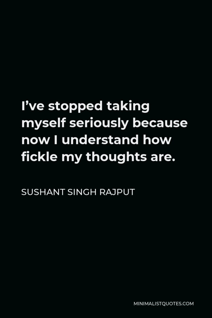 Sushant Singh Rajput Quote - I've stopped taking myself seriously because now I understand how fickle my thoughts are.