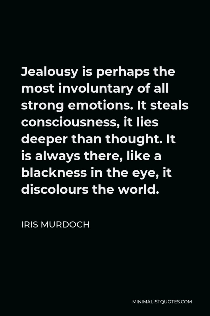 Iris Murdoch Quote - Jealousy is perhaps the most involuntary of all strong emotions. It steals consciousness, it lies deeper than thought. It is always there, like a blackness in the eye, it discolours the world.