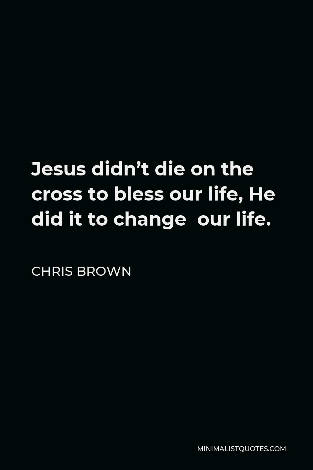 Chris Brown Quote - Jesus didn't die on the cross to bless our life, He did it to change our life.