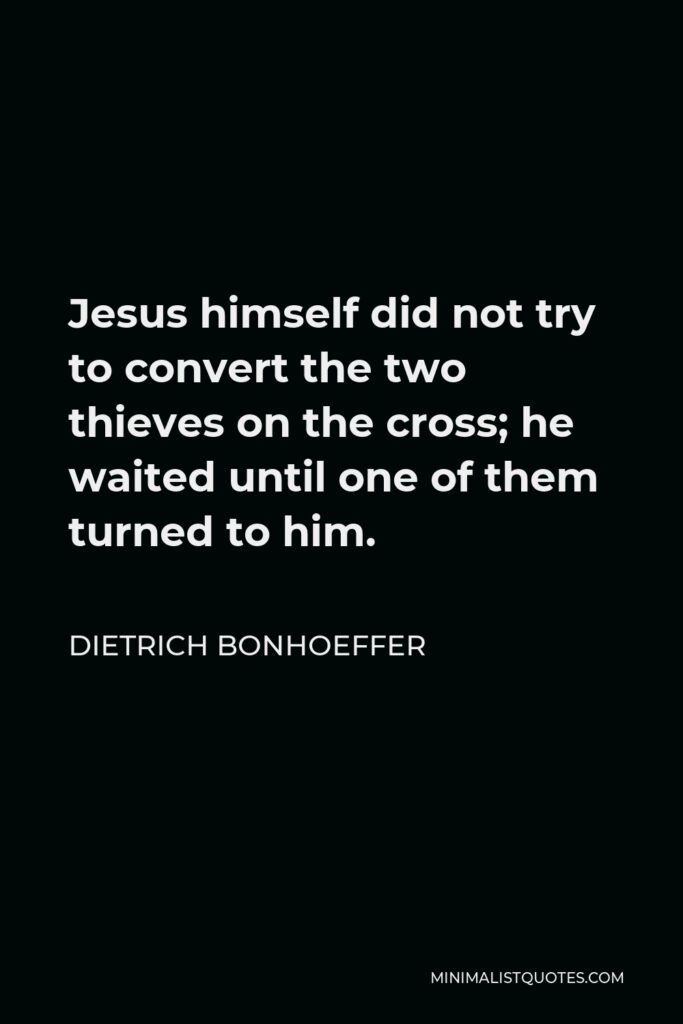 Dietrich Bonhoeffer Quote - Jesus himself did not try to convert the two thieves on the cross; he waited until one of them turned to him.