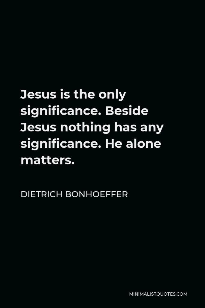 Dietrich Bonhoeffer Quote - Jesus is the only significance. Beside Jesus nothing has any significance. He alone matters.