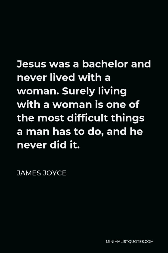 James Joyce Quote - Jesus was a bachelor and never lived with a woman. Surely living with a woman is one of the most difficult things a man has to do, and he never did it.