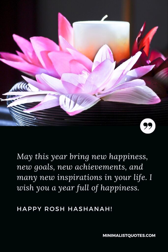 Jewish new year greetings: May this year bring new happiness, new goals, new achievements, and many new inspirations in your life. I wish you a year full of happiness. Happy Rosh Hashanah!