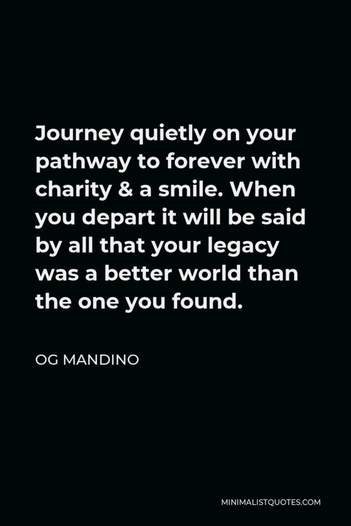 Og Mandino Quote - Journey quietly on your pathway to forever with charity & a smile. When you depart it will be said by all that your legacy was a better world than the one you found.