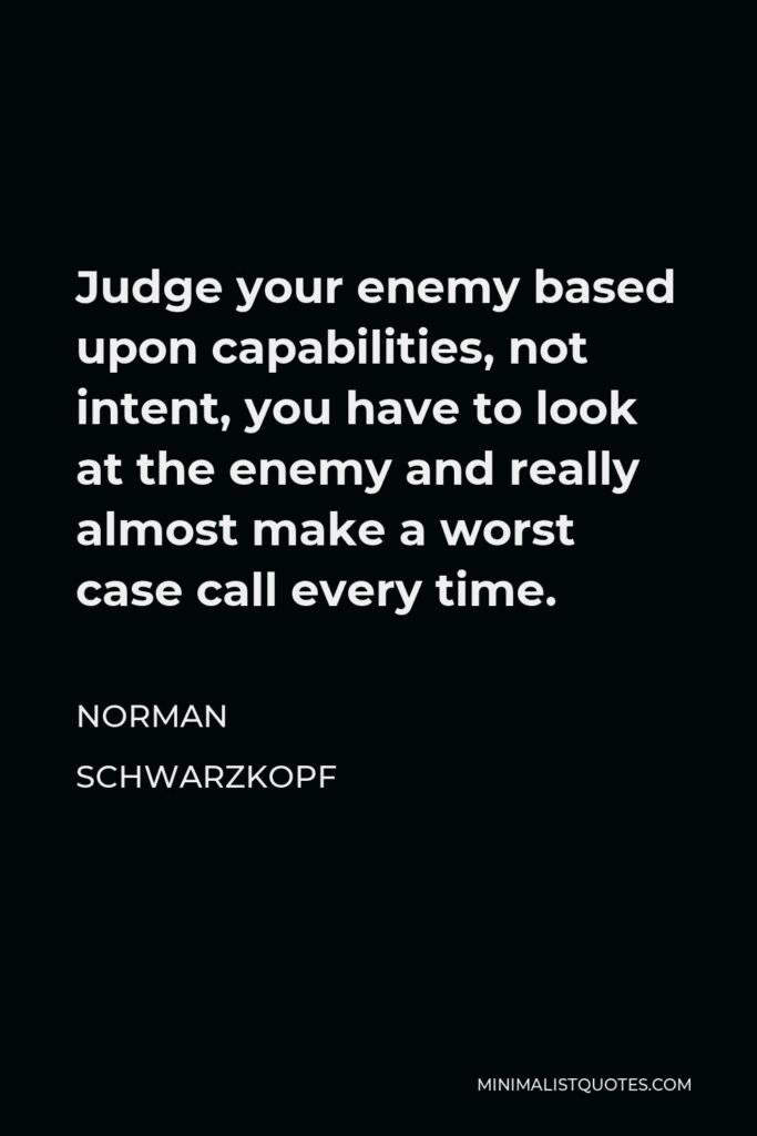Norman Schwarzkopf Quote - Judge your enemy based upon capabilities, not intent, you have to look at the enemy and really almost make a worst case call every time.