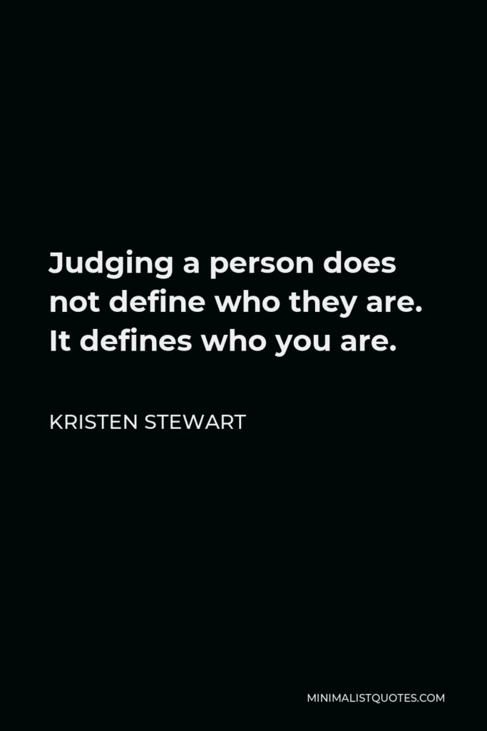 Kristen Stewart Quote - Judging a person does not define who they are. It defines who you are.