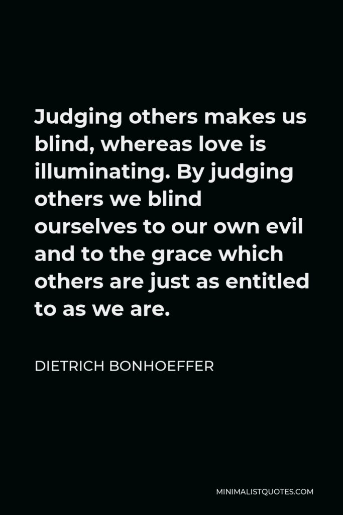 Dietrich Bonhoeffer Quote - Judging others makes us blind, whereas love is illuminating. By judging others we blind ourselves to our own evil and to the grace which others are just as entitled to as we are.