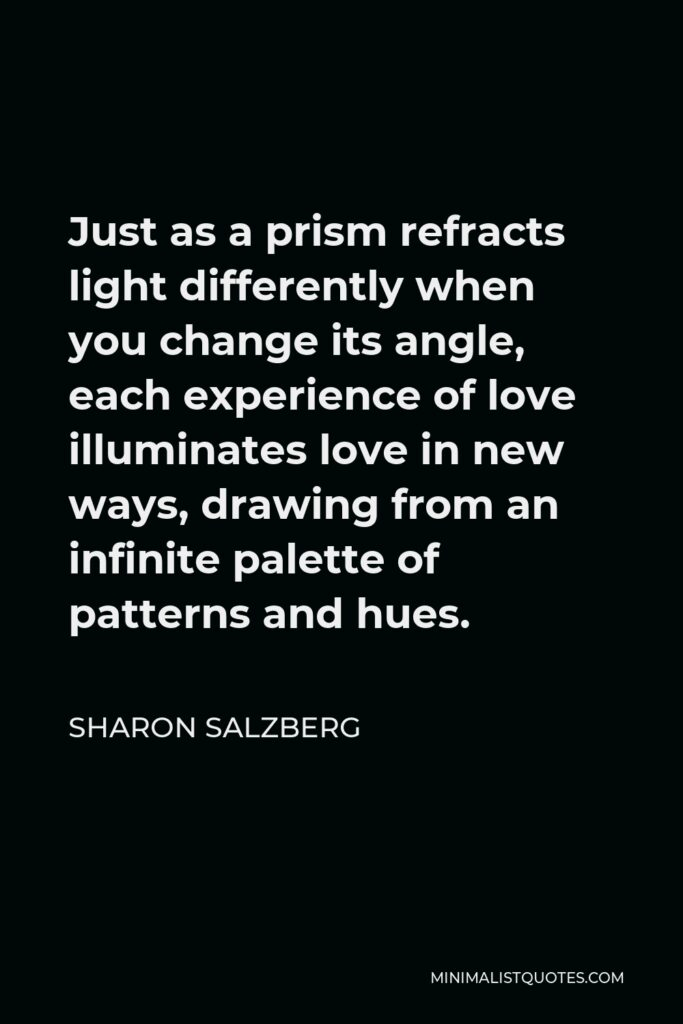 Sharon Salzberg Quote - Just as a prism refracts light differently when you change its angle, each experience of love illuminates love in new ways, drawing from an infinite palette of patterns and hues.
