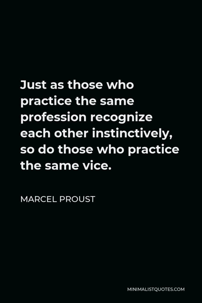 Marcel Proust Quote - Just as those who practice the same profession recognize each other instinctively, so do those who practice the same vice.