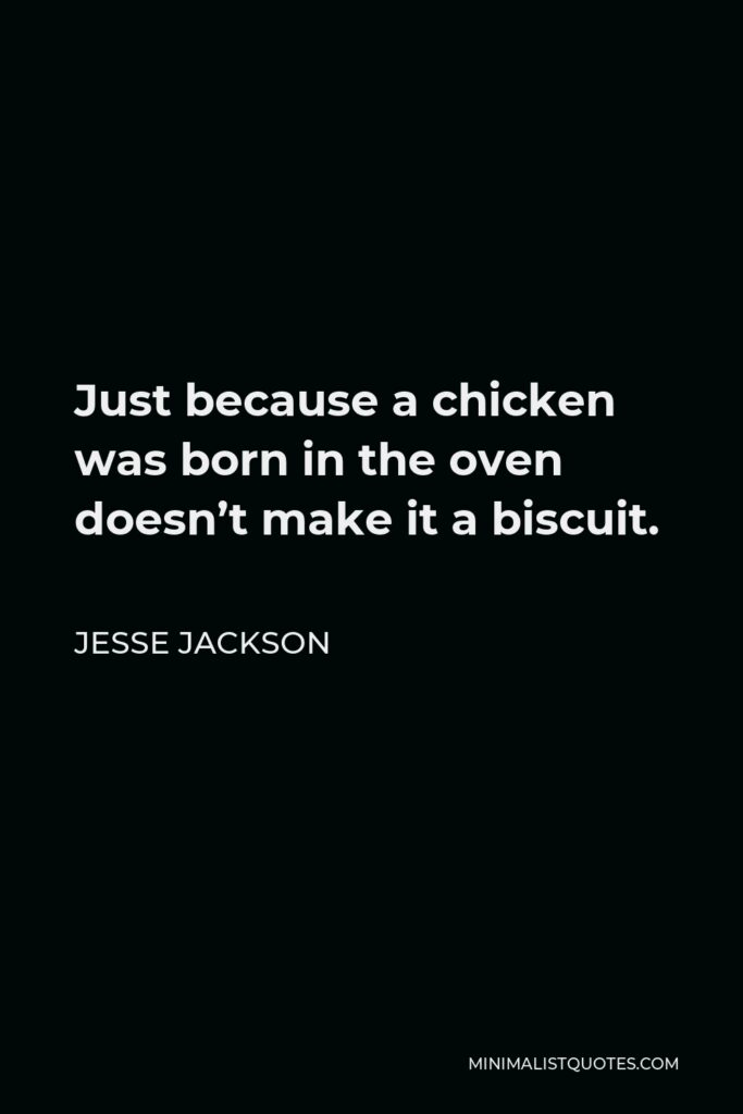 Jesse Jackson Quote - Just because a chicken was born in the oven doesn't make it a biscuit.