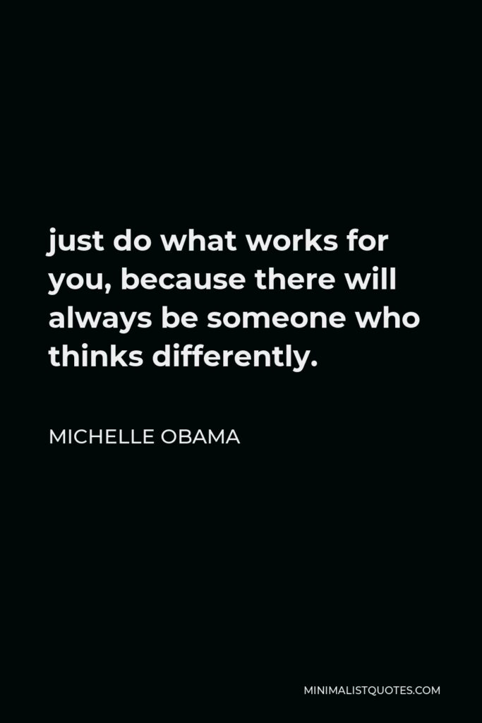 Michelle Obama Quote - just do what works for you, because there will always be someone who thinks differently.