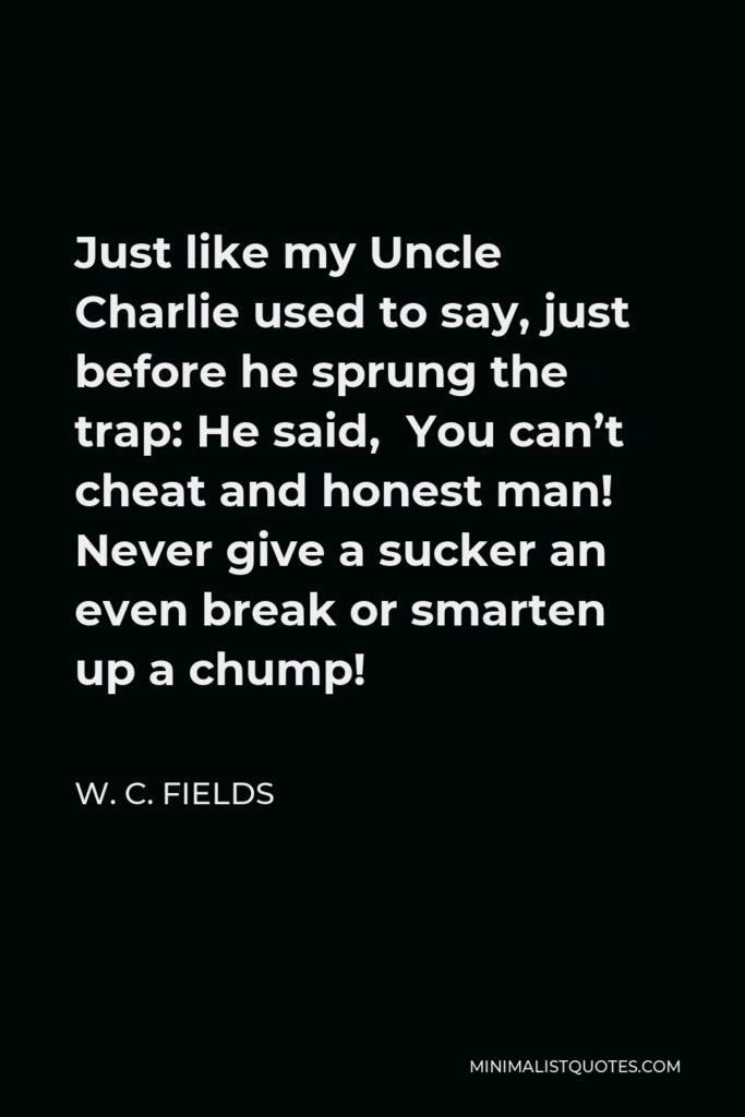 W. C. Fields Quote - Just like my Uncle Charlie used to say, just before he sprung the trap: He said, You can't cheat and honest man! Never give a sucker an even break or smarten up a chump!
