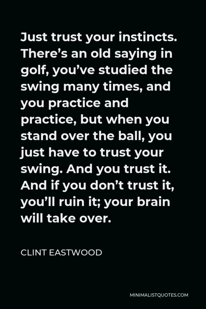 Clint Eastwood Quote - Just trust your instincts. There's an old saying in golf, you've studied the swing many times, and you practice and practice, but when you stand over the ball, you just have to trust your swing. And you trust it. And if you don't trust it, you'll ruin it; your brain will take over.