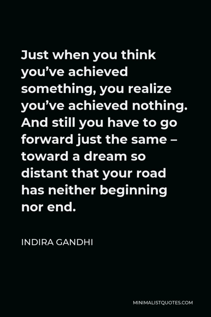 Indira Gandhi Quote - Just when you think you've achieved something, you realize you've achieved nothing. And still you have to go forward just the same – toward a dream so distant that your road has neither beginning nor end.