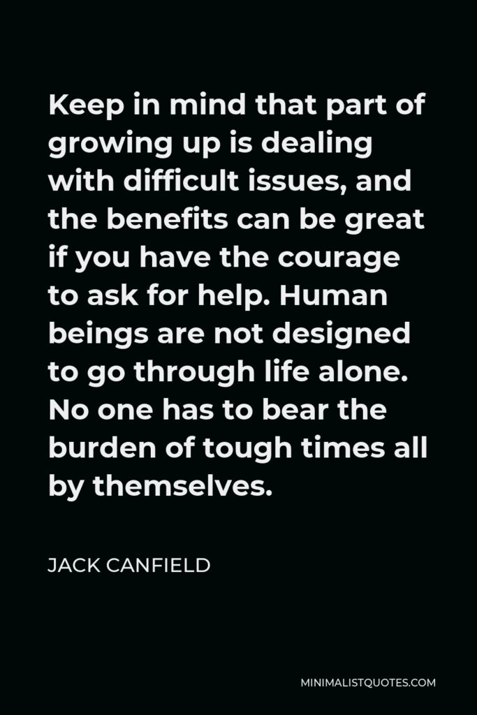 Jack Canfield Quote - Keep in mind that part of growing up is dealing with difficult issues, and the benefits can be great if you have the courage to ask for help. Human beings are not designed to go through life alone. No one has to bear the burden of tough times all by themselves.