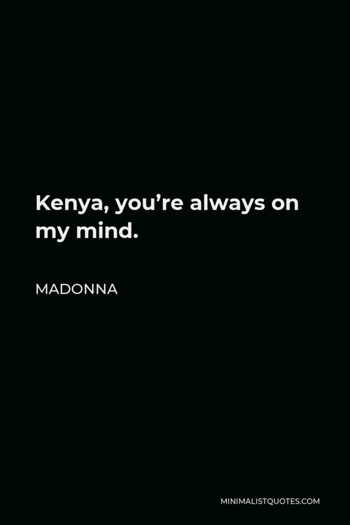 Madonna Quote - Kenya, you're always on my mind.