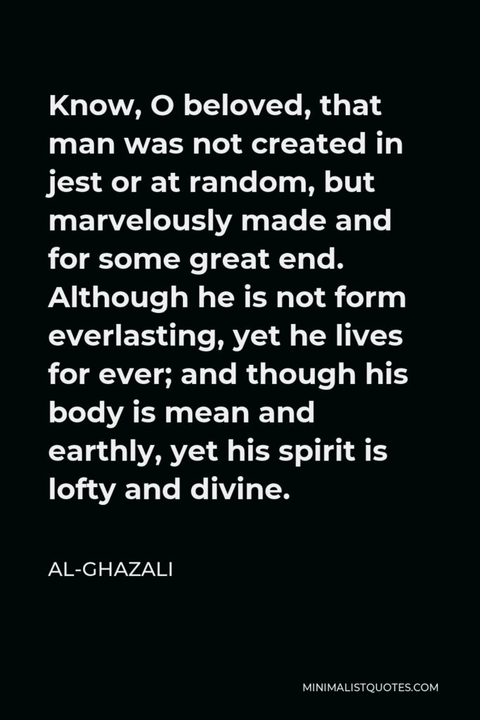 Al-Ghazali Quote - Know, O beloved, that man was not created in jest or at random, but marvelously made and for some great end. Although he is not form everlasting, yet he lives for ever; and though his body is mean and earthly, yet his spirit is lofty and divine.