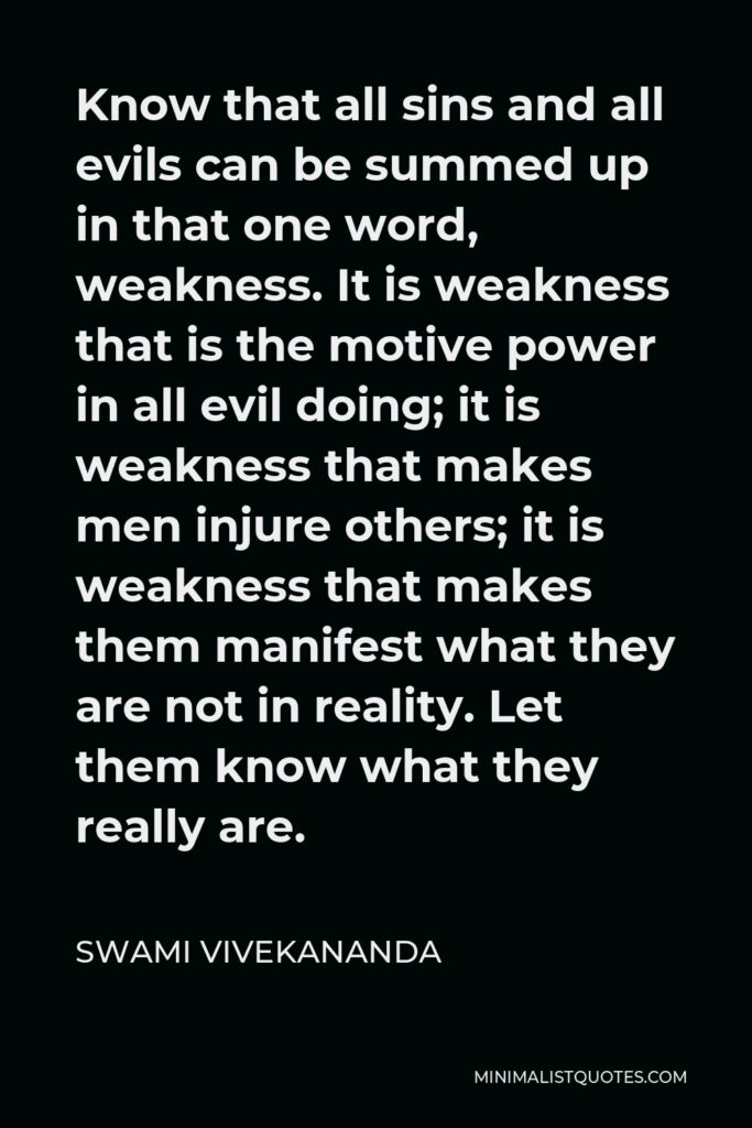 Swami Vivekananda Quote - Know that all sins and all evils can be summed up in that one word, weakness. It is weakness that is the motive power in all evil doing; it is weakness that makes men injure others; it is weakness that makes them manifest what they are not in reality. Let them know what they really are.