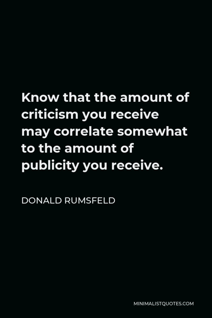 Donald Rumsfeld Quote - Know that the amount of criticism you receive may correlate somewhat to the amount of publicity you receive.