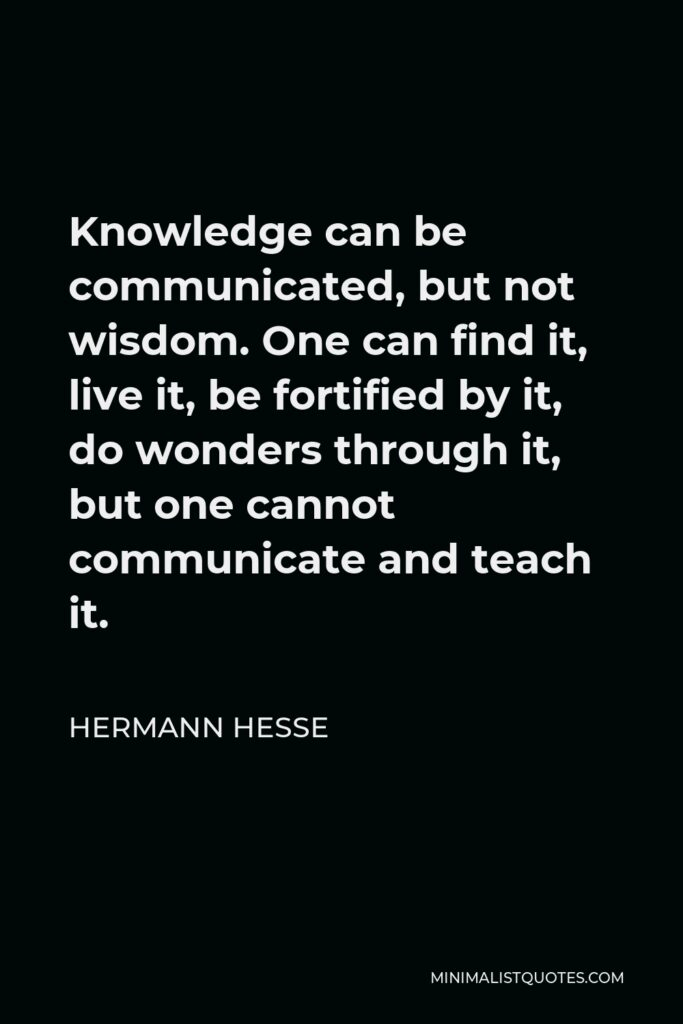 Hermann Hesse Quote - Knowledge can be communicated, but not wisdom. One can find it, live it, be fortified by it, do wonders through it, but one cannot communicate and teach it.