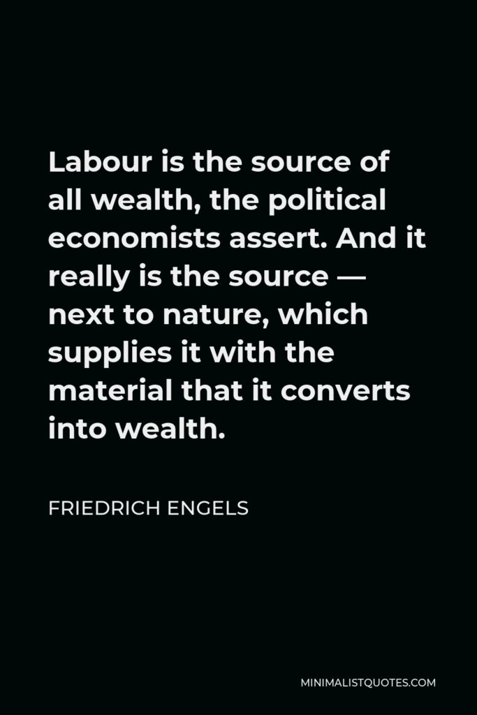 Friedrich Engels Quote - Labour is the source of all wealth, the political economists assert. And it really is the source — next to nature, which supplies it with the material that it converts into wealth.