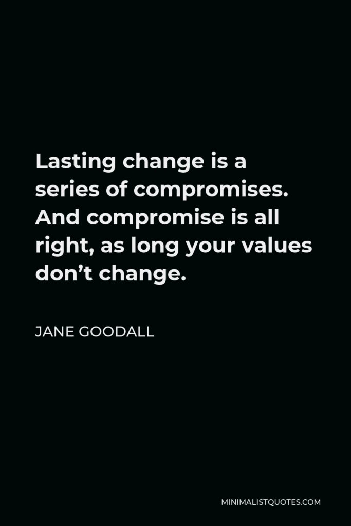Jane Goodall Quote - Lasting change is a series of compromises. And compromise is all right, as long your values don't change.