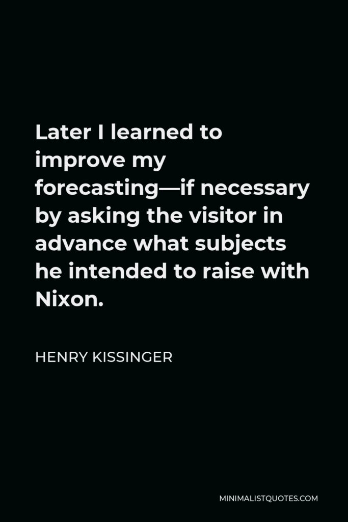 Henry Kissinger Quote - Later I learned to improve my forecasting—if necessary by asking the visitor in advance what subjects he intended to raise with Nixon.