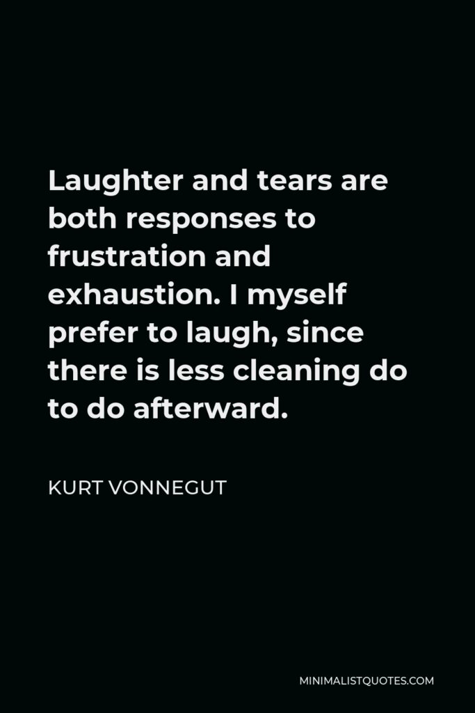 Kurt Vonnegut Quote - Laughter and tears are both responses to frustration and exhaustion. I myself prefer to laugh, since there is less cleaning do to do afterward.