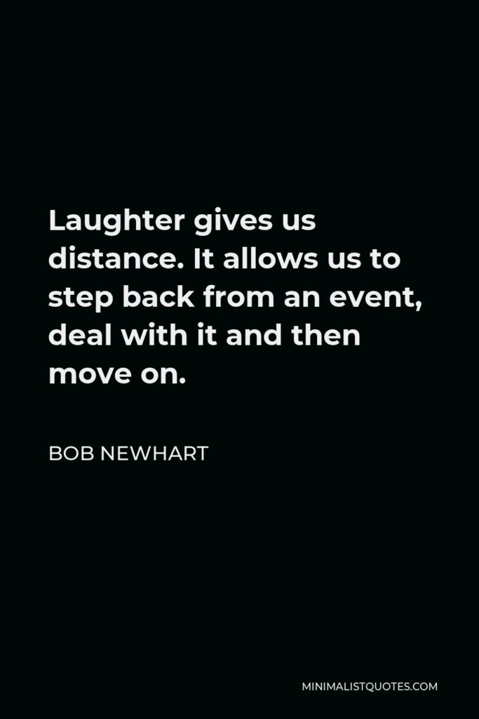 Bob Newhart Quote - Laughter gives us distance. It allows us to step back from an event, deal with it and then move on.