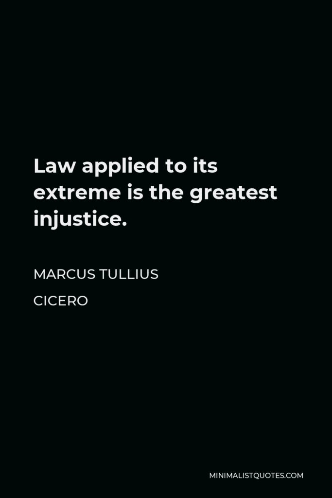 Marcus Tullius Cicero Quote - Law applied to its extreme is the greatest injustice.